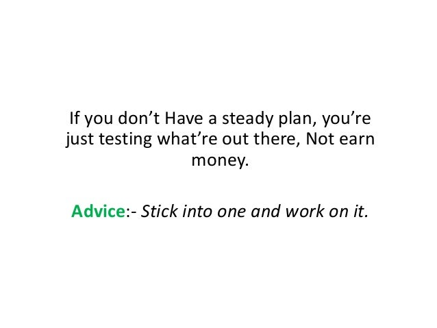 If you don't Have a steady plan, you're just testing what're out there, Not earn money. Advice:- Stick into one and work o...