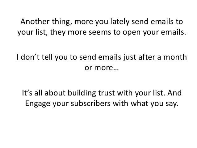 Another thing, more you lately send emails to your list, they more seems to open your emails. I don't tell you to send ema...