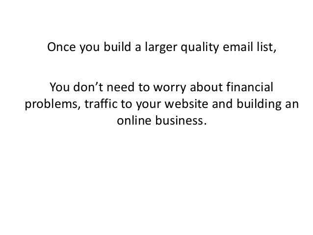 Once you build a larger quality email list, You don't need to worry about financial problems, traffic to your website and ...