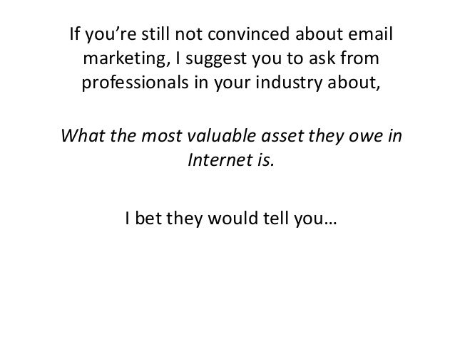 If you're still not convinced about email marketing, I suggest you to ask from professionals in your industry about, What ...