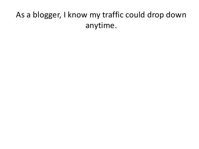 As a blogger, I know my traffic could drop down anytime.