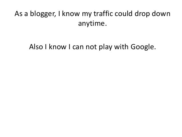 As a blogger, I know my traffic could drop down anytime. Also I know I can not play with Google.