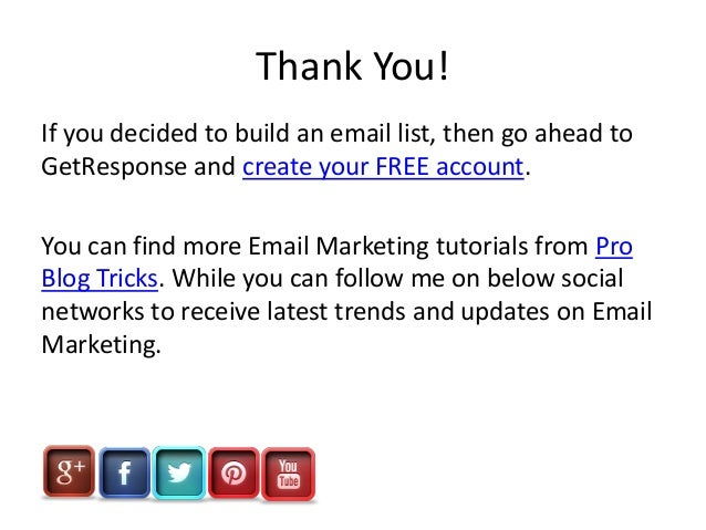 Thank You! If you decided to build an email list, then go ahead to GetResponse and create your FREE account. You can find ...