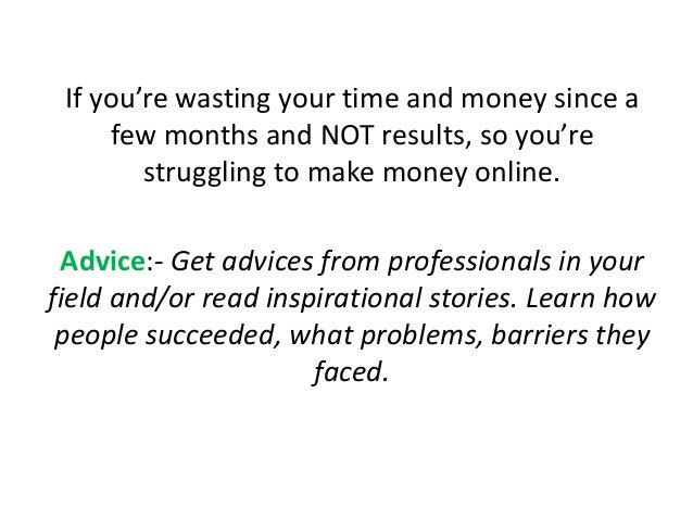 If you're wasting your time and money since a few months and NOT results, so you're struggling to make money online. Advic...