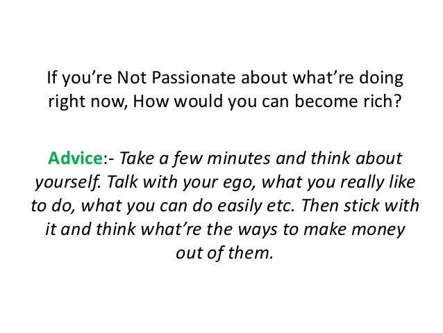 If you're Not Passionate about what're doing right now, How would you can become rich? Advice:- Take a few minutes and thi...