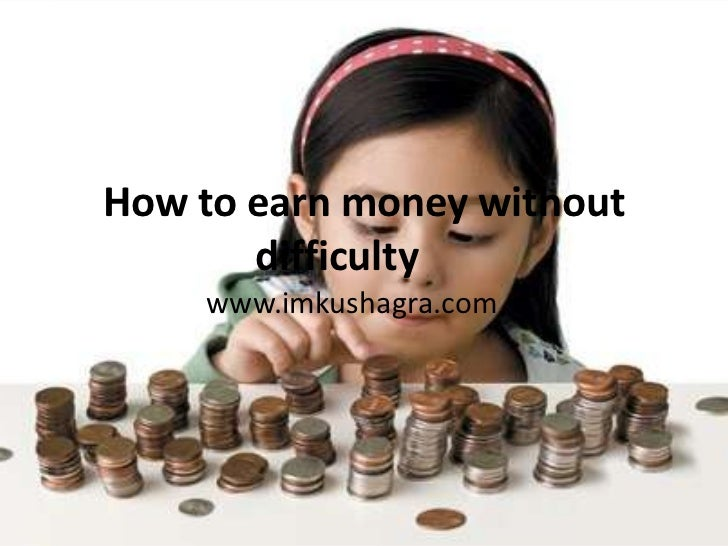 How to earn money without       difficulty    www.imkushagra.com