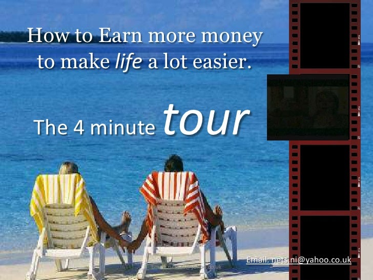 How to Earn more money to make life a lot easier.<br />The 4 minute tour<br />Email: nets.ni@yahoo.co.uk<br />Email: nets....