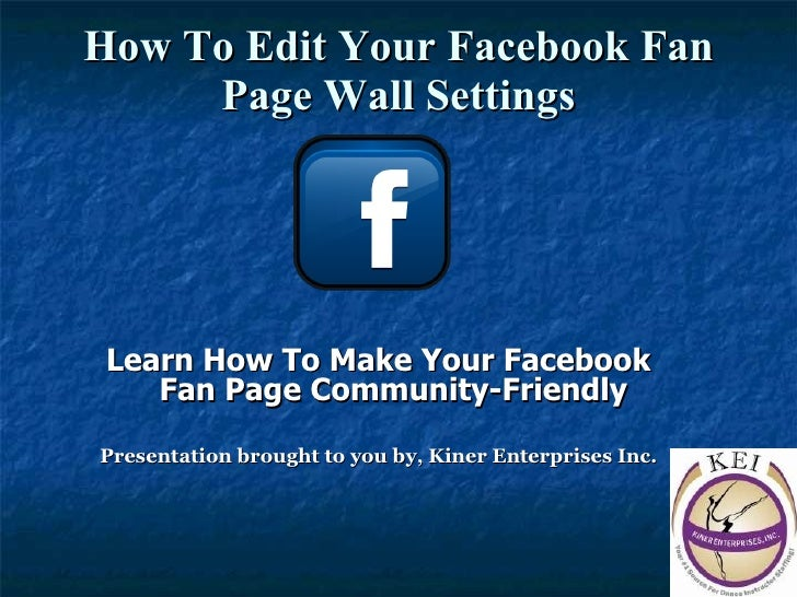 How To Edit Your Facebook Fan Page Wall Settings <ul><li>Learn How To Make Your Facebook Fan Page Community-Friendly </li>...
