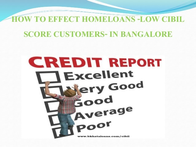 HOW TO EFFECT HOMELOANS -LOW CIBIL SCORE CUSTOMERS- IN BANGALORE