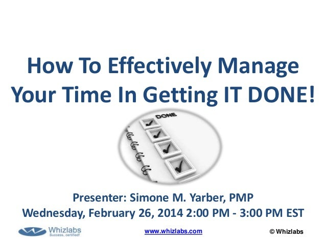 © Whizlabswww.whizlabs.com How To Effectively Manage Your Time In Getting IT DONE! Presenter: Simone M. Yarber, PMP Wednes...