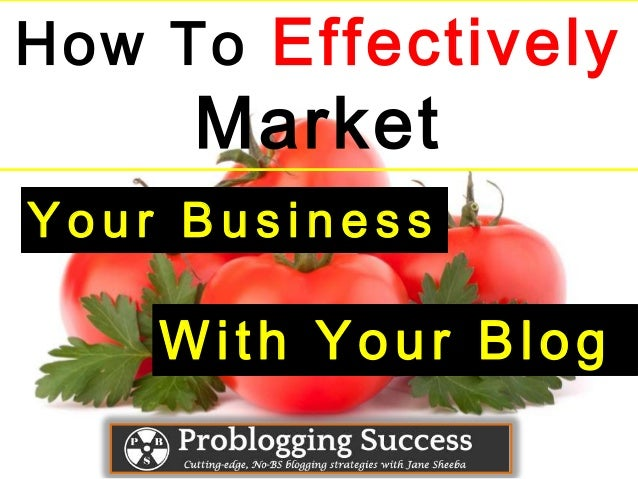 How To EffectivelyMarketY o u r B u s i n e s sWith Your Blog