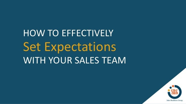 Set Expectations HOW TO EFFECTIVELY WITH YOUR SALES TEAM