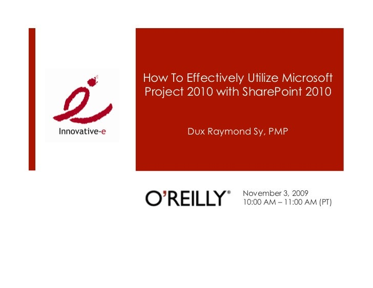 How To Effectively Utilize Microsoft Project 2010 with SharePoint 2010           Dux Raymond Sy, PMP                      ...