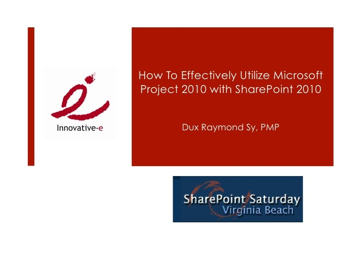 How To Effectively Utilize Microsoft Project 2010 with SharePoint 2010           Dux Raymond Sy, PMP