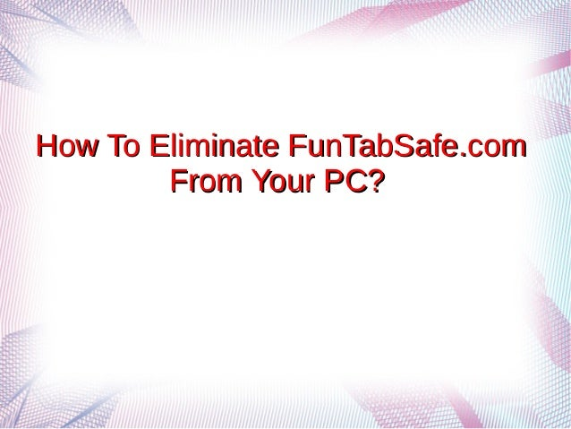 How To Eliminate FunTabSafe.comHow To Eliminate FunTabSafe.com From Your PC?From Your PC?
