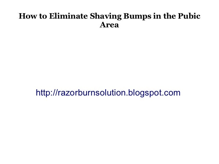 How to Eliminate Shaving Bumps in the Pubic                   Area    http://razorburnsolution.blogspot.com