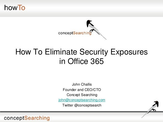 How To Eliminate Security Exposures in Office 365 John Challis Founder and CEO/CTO Concept Searching john@conceptsearching...