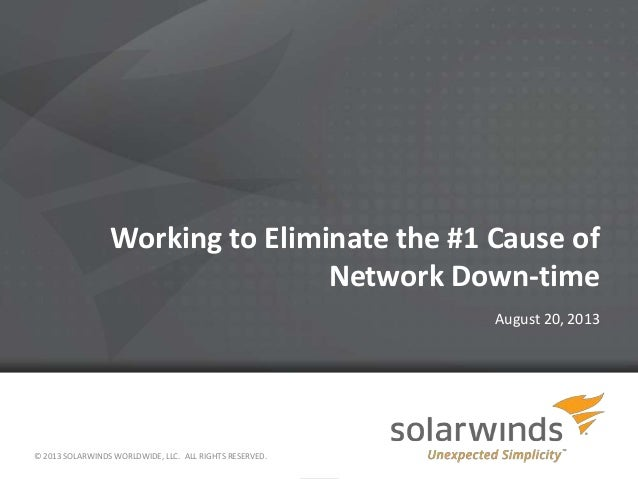 1 Working to Eliminate the #1 Cause of Network Down-time August 20, 2013 © 2013 SOLARWINDS WORLDWIDE, LLC. ALL RIGHTS RESE...