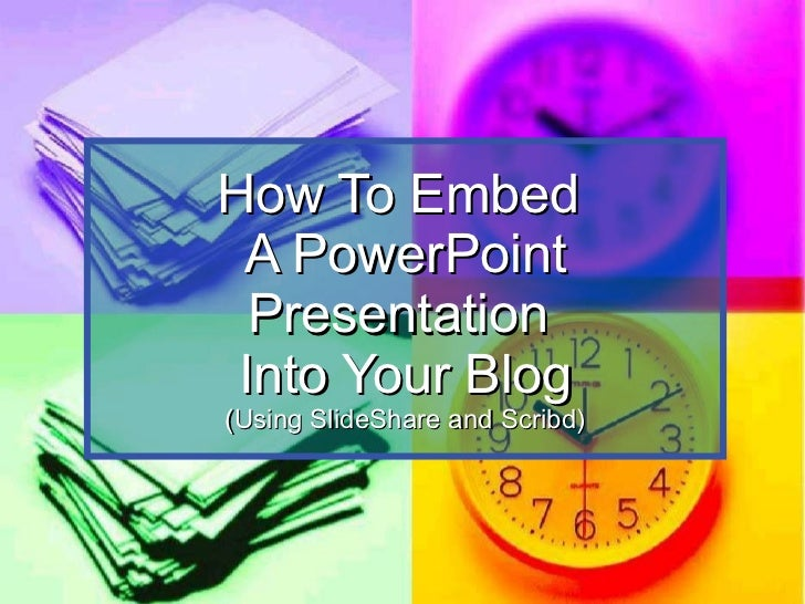 How To Embed  A PowerPoint Presentation  Into Your Blog (Using SlideShare and Scribd)
