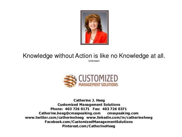 Catherine J. Heeg Customized Management Solutions Phone: 403 726 0171 Fax: 403 726 0371 Catherine.heeg@cmsspeaking.com cms...