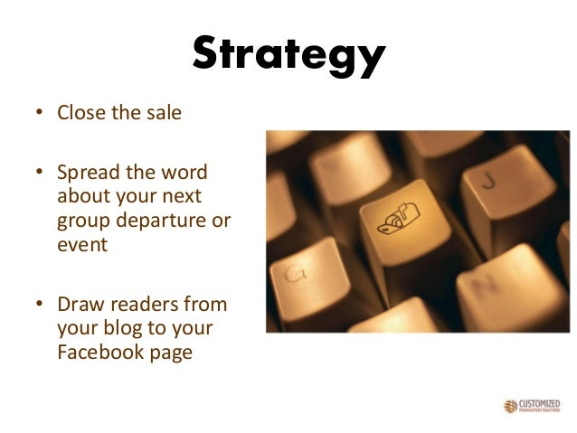 Strategy • Close the sale • Spread the word about your next group departure or event • Draw readers from your blog to your...