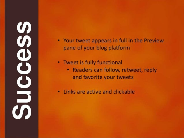 Success  • Your tweet appears in full in the Preview  pane of your blog platform  • Tweet is fully functional  • Readers c...