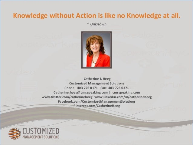 Knowledge without Action is like no Knowledge at all.  ~ Unknown  Catherine J. Heeg  Customized Management Solutions  Phon...