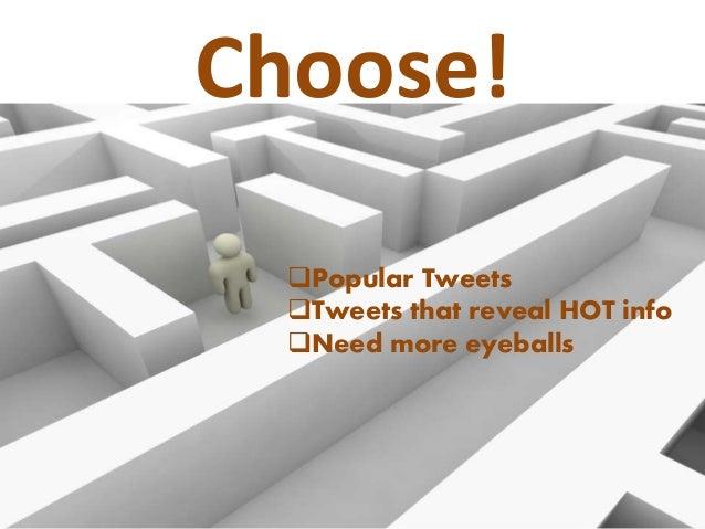 Choose!  Popular Tweets  Tweets that reveal HOT info  Need more eyeballs