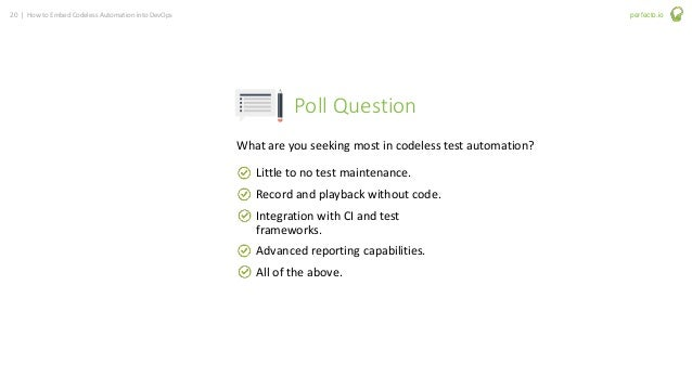 20 | How to Embed Codeless Automation into DevOps perfecto.io Poll Question Little to no test maintenance. Record and play...