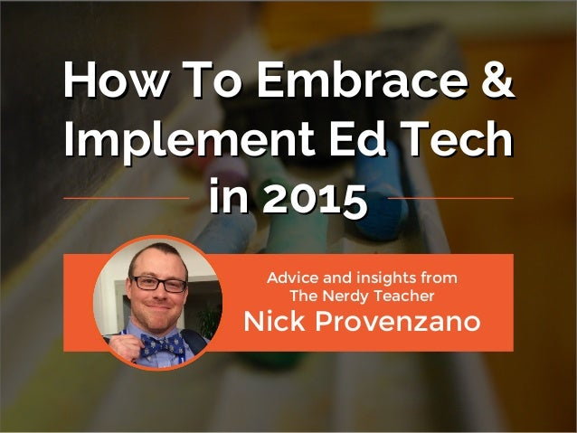 How To Embrace & Implement Ed Tech in 2015 How To Embrace & Implement Ed Tech in 2015 Advice and insights from The Nerdy T...