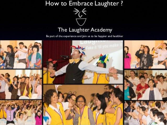 How to Embrace Laughter ?  The Laughter Academy Be part of the experience and Join us to be happier and healthier
