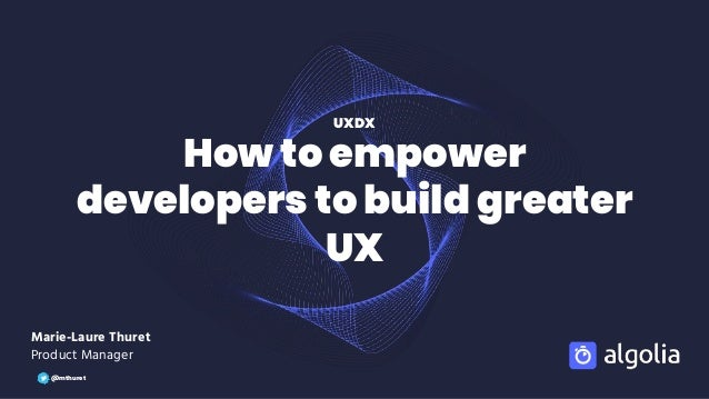 How to empower developers to build greater UX Marie-Laure Thuret Product Manager UXDX @mthuret