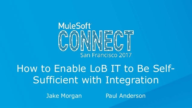 Jake Morgan Paul Anderson How to Enable LoB IT to Be Self- Sufficient with Integration