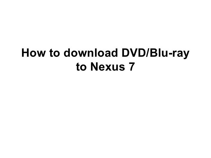 How to download DVD/Blu-ray         to Nexus 7