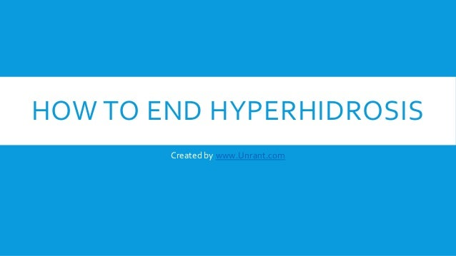 HOW TO END HYPERHIDROSIS Created by www.Unrant.com