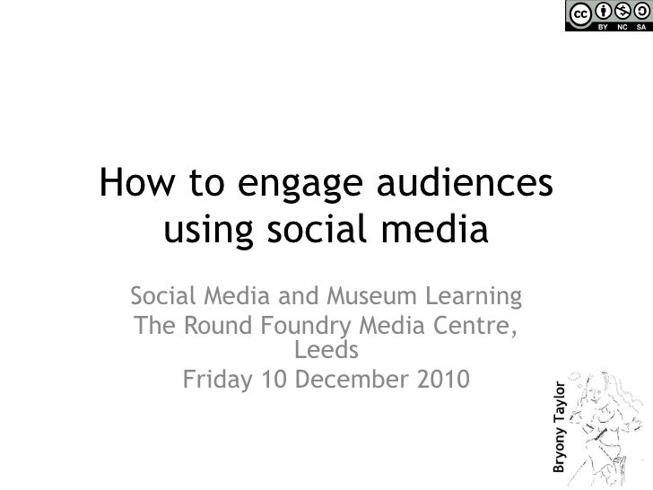 How to engage audiences using social media Social Media and Museum Learning The Round Foundry Media Centre, Leeds Friday 1...