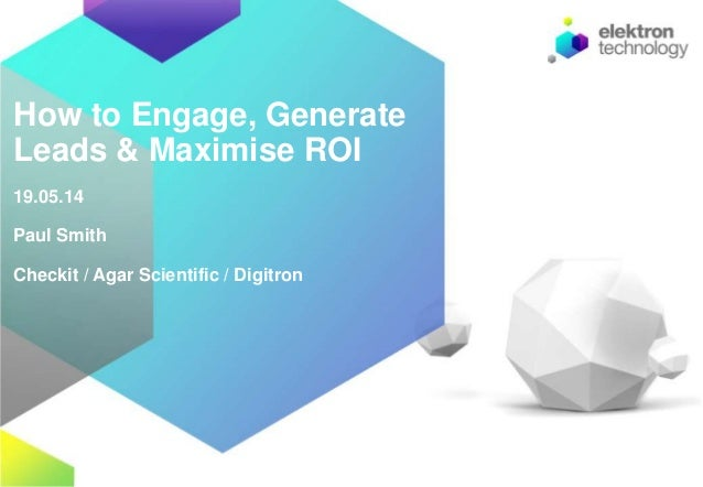 How to Engage, Generate Leads & Maximise ROI 19.05.14 Paul Smith Checkit / Agar Scientific / Digitron