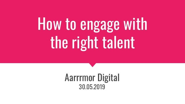 How to engage with the right talent Aarrrmor Digital 30.05.2019