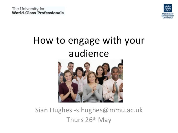 How to engage with your audience Sian Hughes -s.hughes@mmu.ac.uk Thurs 26 th  May