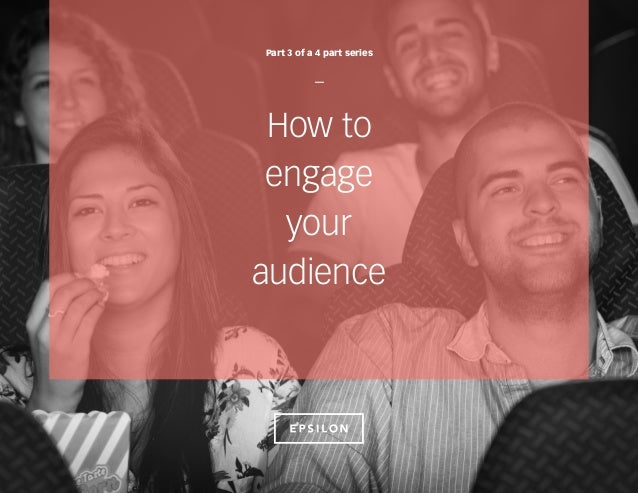 How to engage your audience Part 3 of a 4 part series —