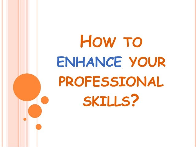 HOW TO ENHANCE YOUR PROFESSIONAL SKILLS?