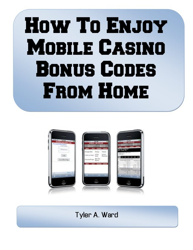 How To Enjoy Mobile Casino Bonus Codes From Home Tyler A. Ward