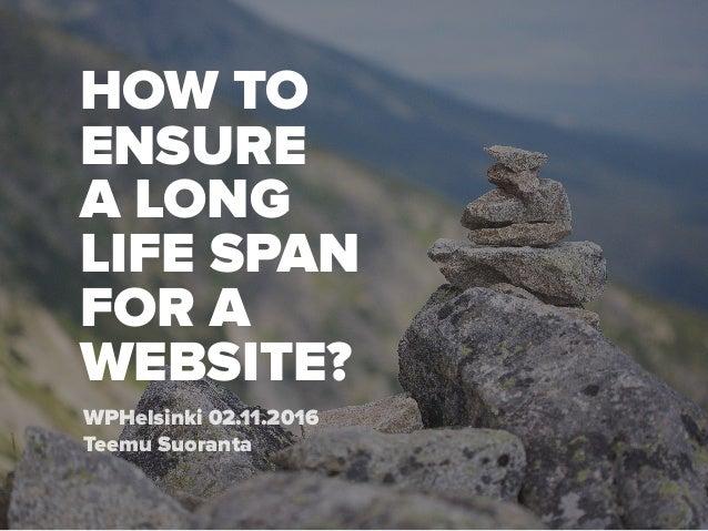 HOW TO ENSURE A LONG  LIFE SPAN FOR A  WEBSITE? WPHelsinki 02.11.2016 Teemu Suoranta