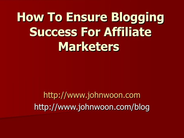 How To Ensure   Blogging Success For Affiliate Marketers   http://www.johnwoon.com http://www.johnwoon.com/blog