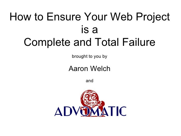 How to Ensure Your Web Project             is a  Complete and Total Failure           brought to you by           Aaron We...