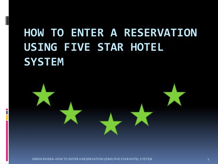 HOW TO ENTER A RESERVATIONUSING FIVE STAR HOTELSYSTEM ERWIN RIVERA~HOW TO ENTER A RESERVATION USING FIVE STAR HOTEL SYSTEM...