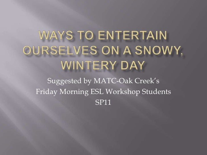 ways to Entertain ourselves on a snowy, wintery day<br />Suggested by MATC-Oak Creek's<br />Friday Morning ESL Workshop St...