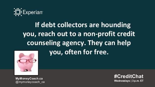 If debt collectors are hounding you, reach out to a non-profit credit counseling agency. They can help you, often for free...
