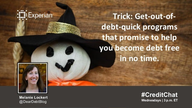 Trick: Get-out-of- debt-quick programs that promise to help you become debt free in no time. #CreditChat Wednesdays   3 p....