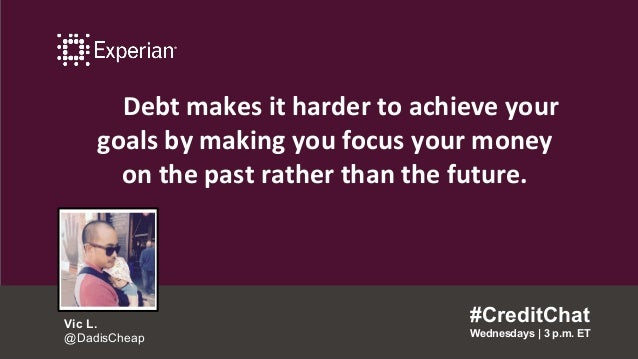 Debt makes it harder to achieve your goals by making you focus your money on the past rather than the future. #CreditChat ...
